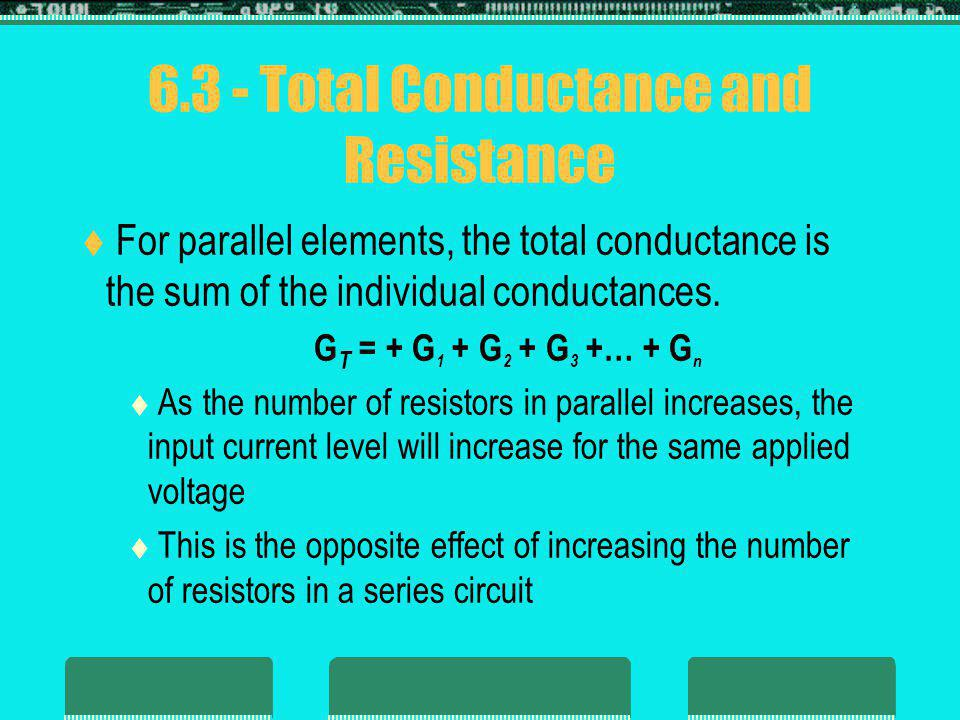 6.3 - Total Conductance and Resistance For parallel elements, the total conductance is the sum of the individual conductances. G T = + G 1 + G 2 + G 3