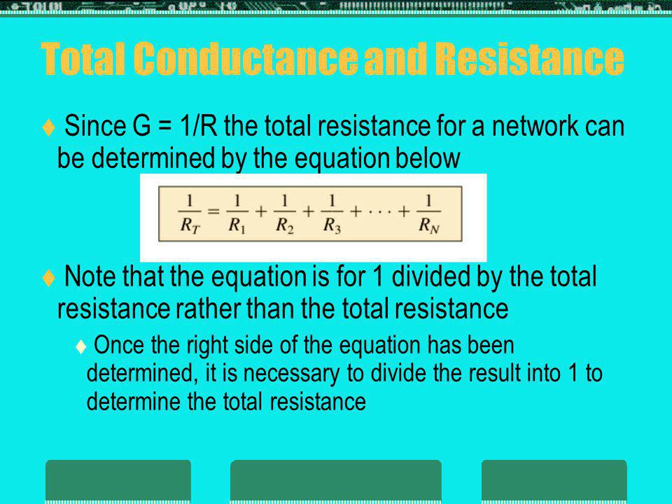 Total Conductance and Resistance Since G = 1/R the total resistance for a network can be determined by the equation below Note that the equation is for 1 divided by the total resistance rather than the total resistance Once the right side of the equation has been determined, it is necessary to divide the result into 1 to determine the total resistance
