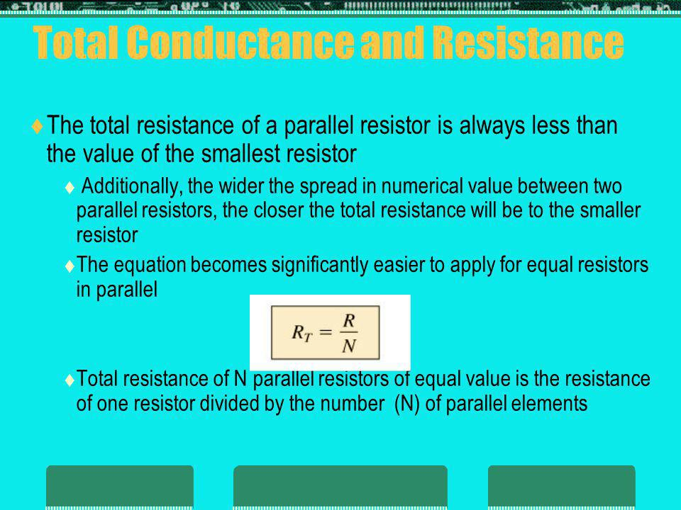 Total Conductance and Resistance The total resistance of a parallel resistor is always less than the value of the smallest resistor Additionally, the wider the spread in numerical value between two parallel resistors, the closer the total resistance will be to the smaller resistor The equation becomes significantly easier to apply for equal resistors in parallel Total resistance of N parallel resistors of equal value is the resistance of one resistor divided by the number (N) of parallel elements