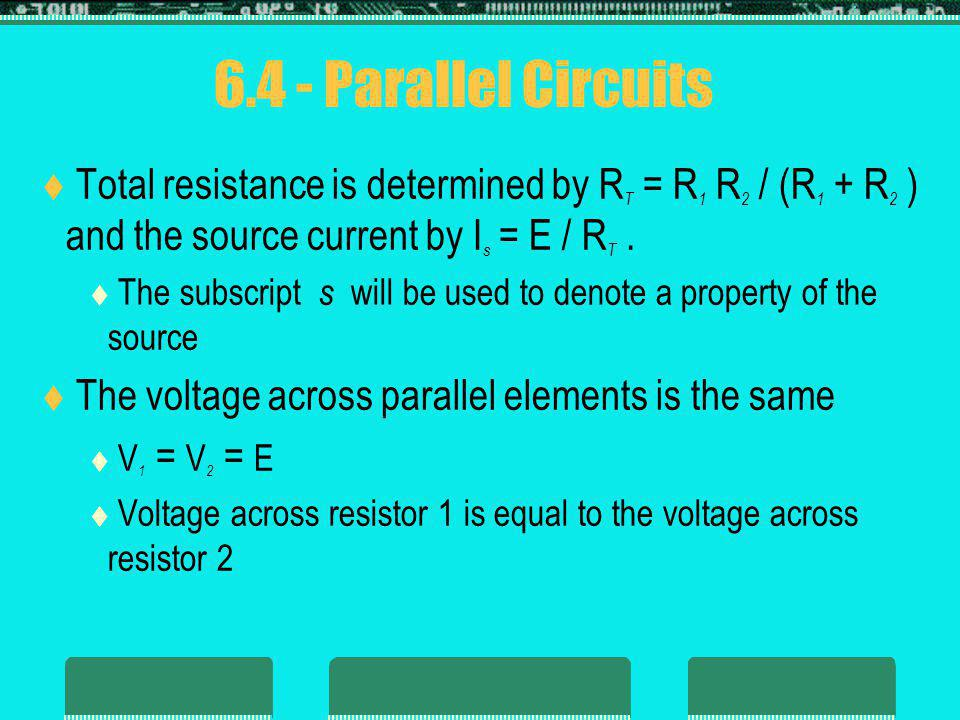 6.4 - Parallel Circuits Total resistance is determined by R T = R 1 R 2 / (R 1 + R 2 ) and the source current by I s = E / R T.
