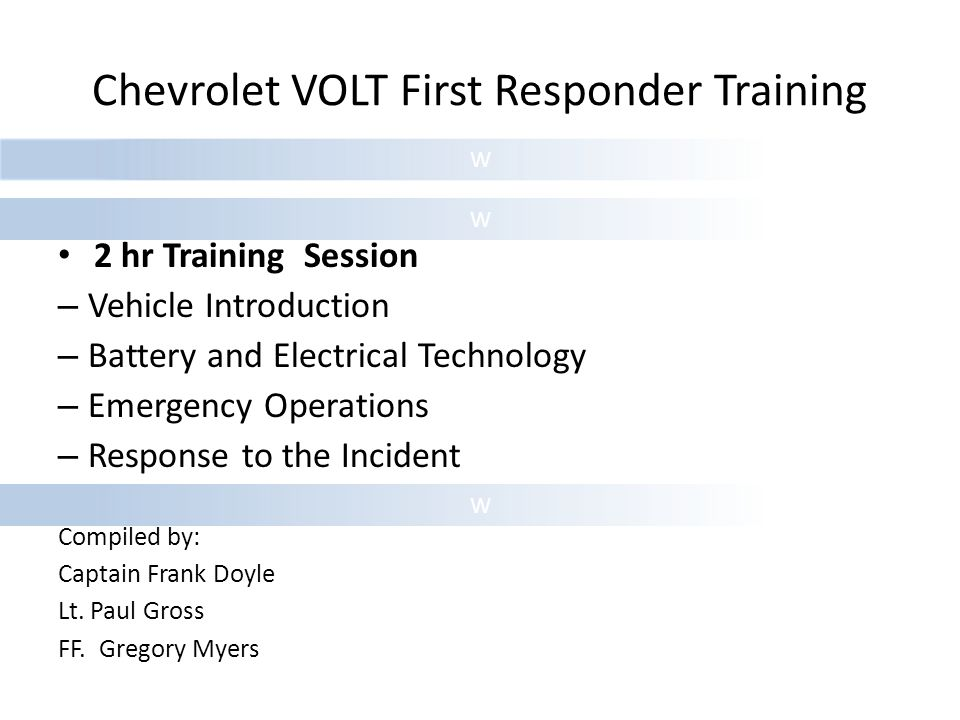 W W W Chevrolet VOLT First Responder Training 2 hr Training Session – Vehicle Introduction – Battery and Electrical Technology – Emergency Operations