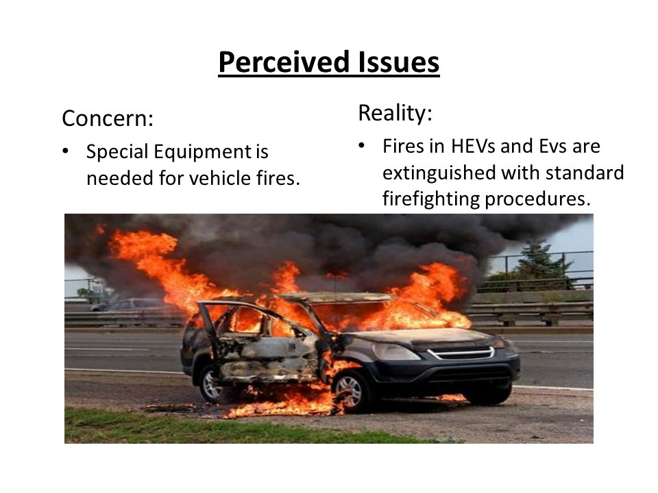 Reality: Fires in HEVs and Evs are extinguished with standard firefighting procedures. Concern: Special Equipment is needed for vehicle fires.