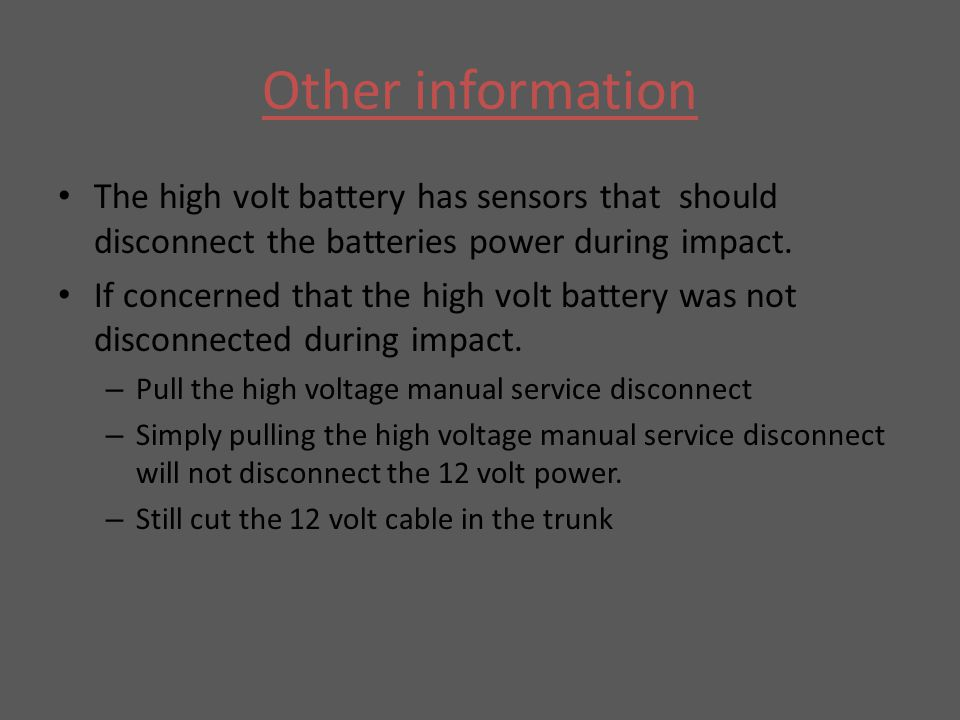 Other information The high volt battery has sensors that should disconnect the batteries power during impact. If concerned that the high volt battery
