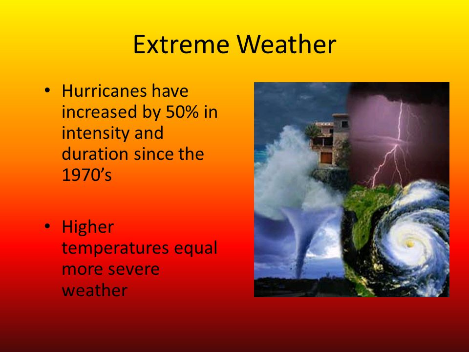 Extreme Weather Hurricanes have increased by 50% in intensity and duration since the 1970s Higher temperatures equal more severe weather