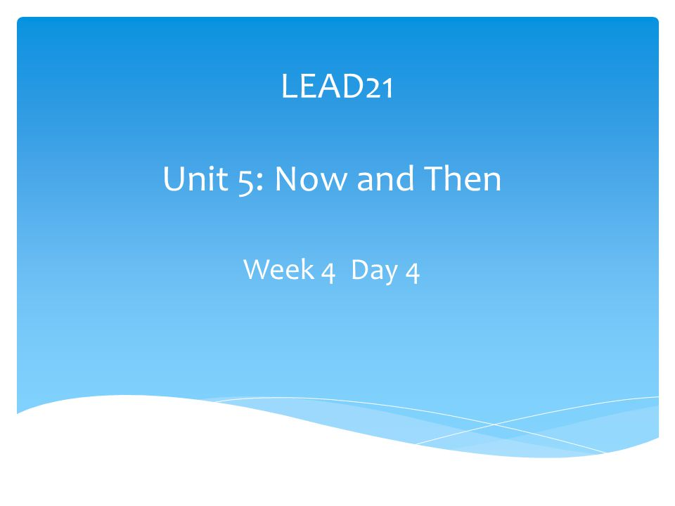 LEAD21 Unit 5: Now and Then Week 4 Day 4