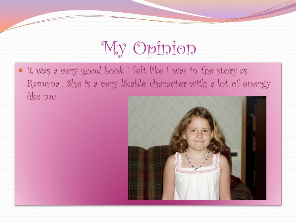 My Opinion It was a very good book I felt like I was in the story as Ramona.