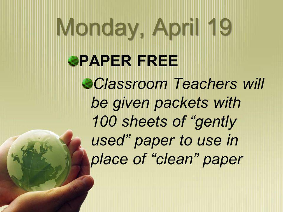 Monday, April 19 PAPER FREE Classroom Teachers will be given packets with 100 sheets of gently used paper to use in place of clean paper