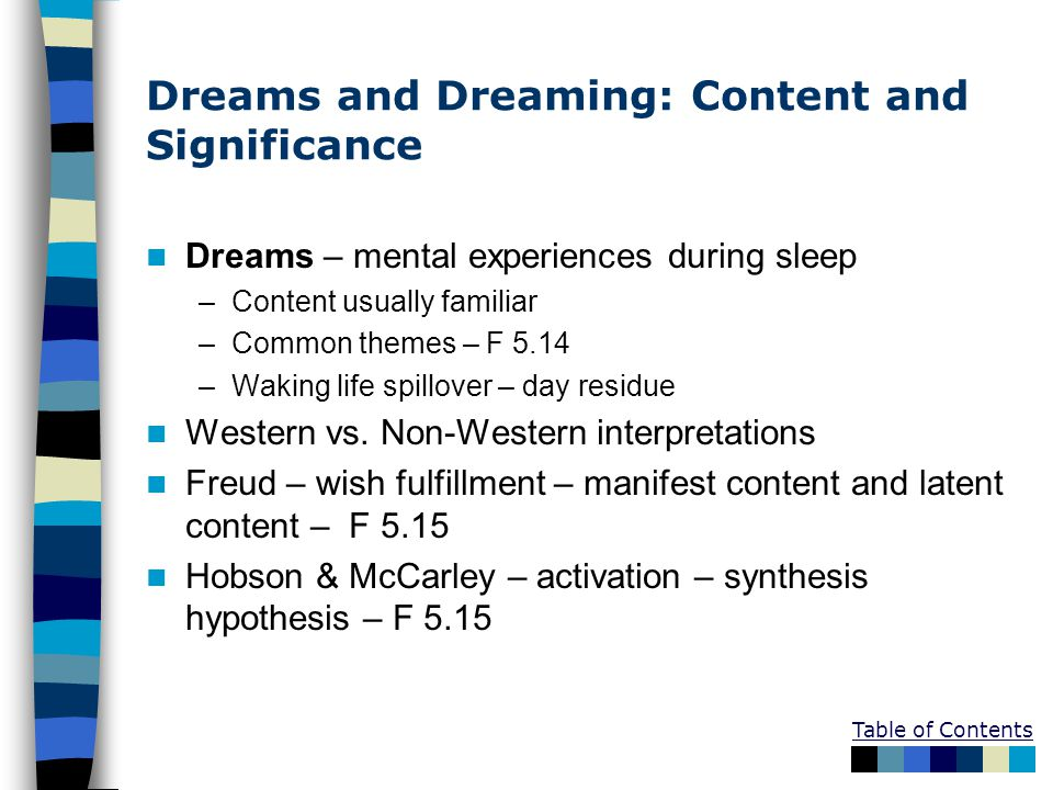 Table of Contents Dreams and Dreaming: Content and Significance Dreams – mental experiences during sleep –Content usually familiar –Common themes – F