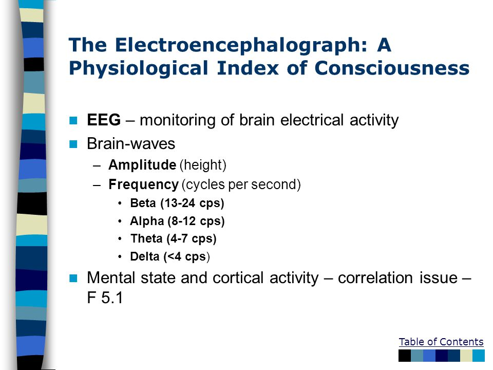 Table of Contents The Electroencephalograph: A Physiological Index of Consciousness EEG – monitoring of brain electrical activity Brain-waves –Amplitu
