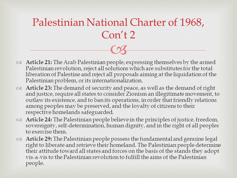 Article 21: The Arab Palestinian people, expressing themselves by the armed Palestinian revolution, reject all solutions which are substitutes for the total liberation of Palestine and reject all proposals aiming at the liquidation of the Palestinian problem, or its internationalization.