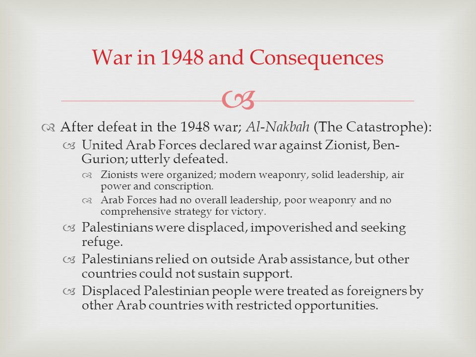 After defeat in the 1948 war; Al-Nakbah (The Catastrophe): United Arab Forces declared war against Zionist, Ben- Gurion; utterly defeated.