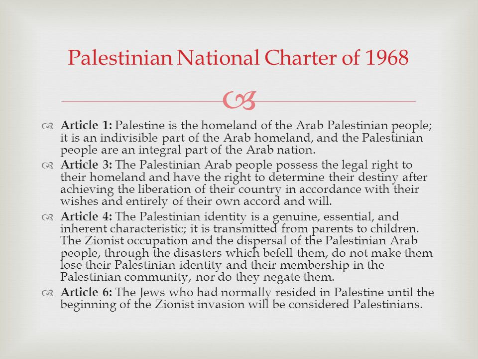 Article 1: Palestine is the homeland of the Arab Palestinian people; it is an indivisible part of the Arab homeland, and the Palestinian people are an integral part of the Arab nation.