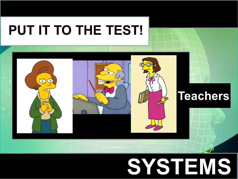 SYSTEMS PUT IT TO THE TEST! Teachers