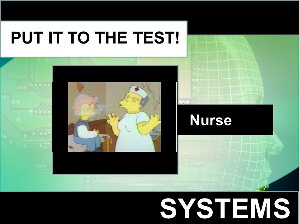 SYSTEMS PUT IT TO THE TEST! Nurse