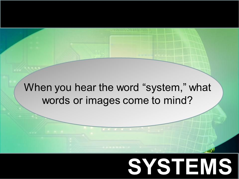 When you hear the word system, what words or images come to mind SYSTEMS