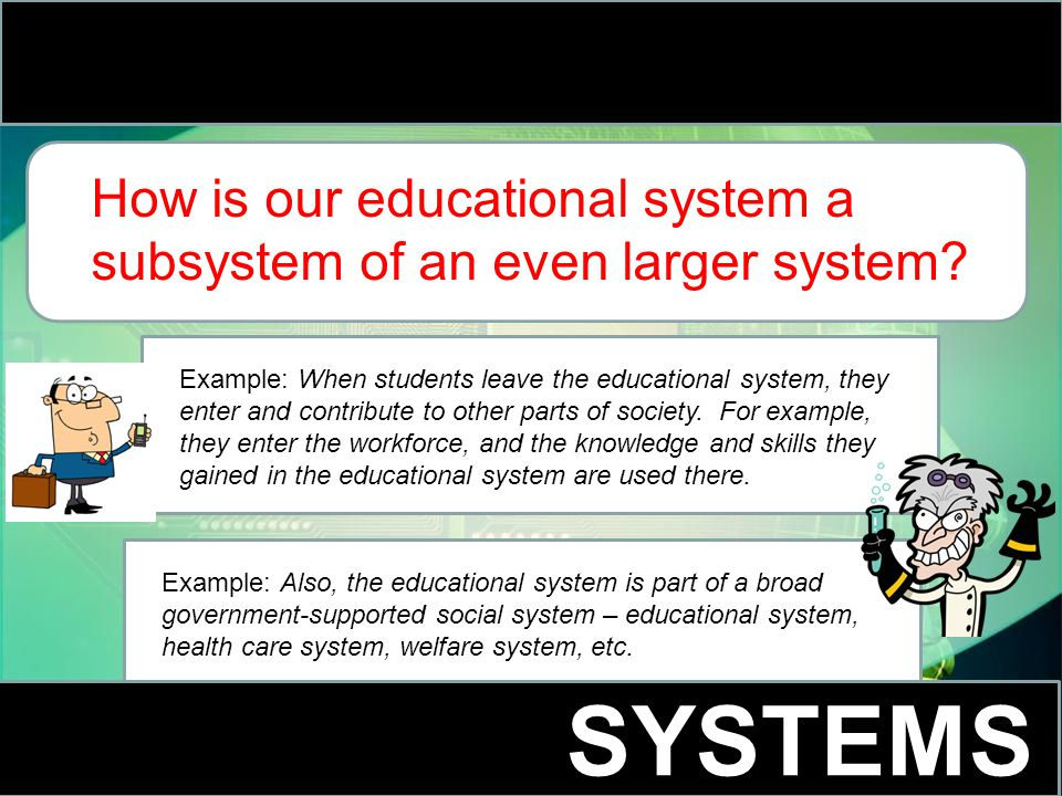 SYSTEMS How is our educational system a subsystem of an even larger system.