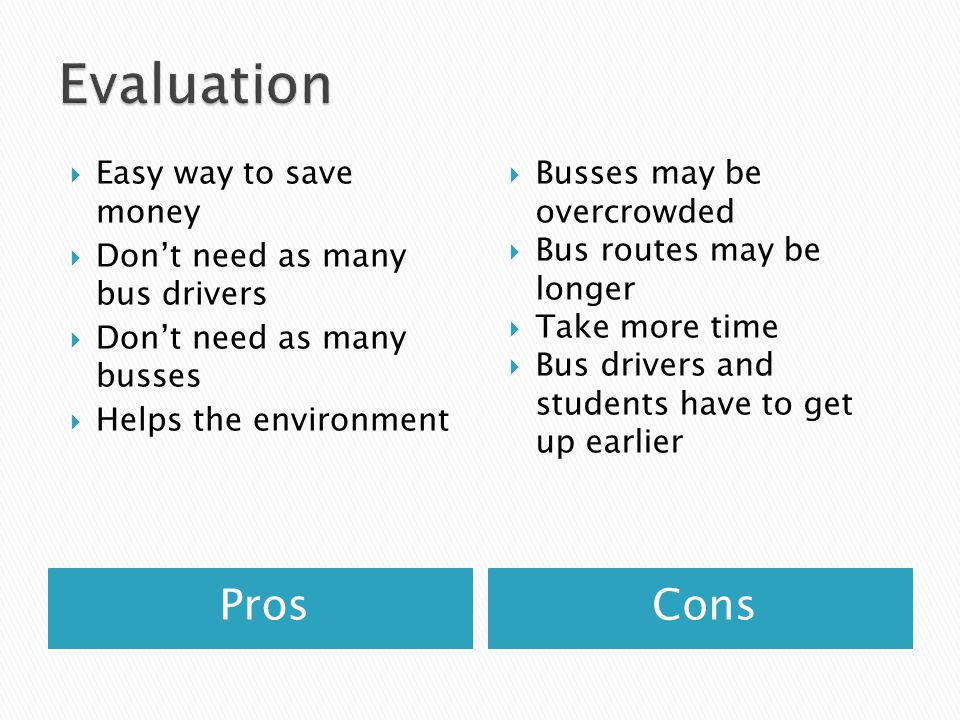 ProsCons Easy way to save money Dont need as many bus drivers Dont need as many busses Helps the environment Busses may be overcrowded Bus routes may be longer Take more time Bus drivers and students have to get up earlier