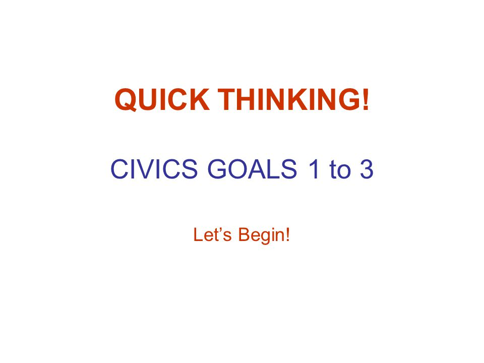 QUICK THINKING! CIVICS GOALS 1 to 3 Lets Begin!