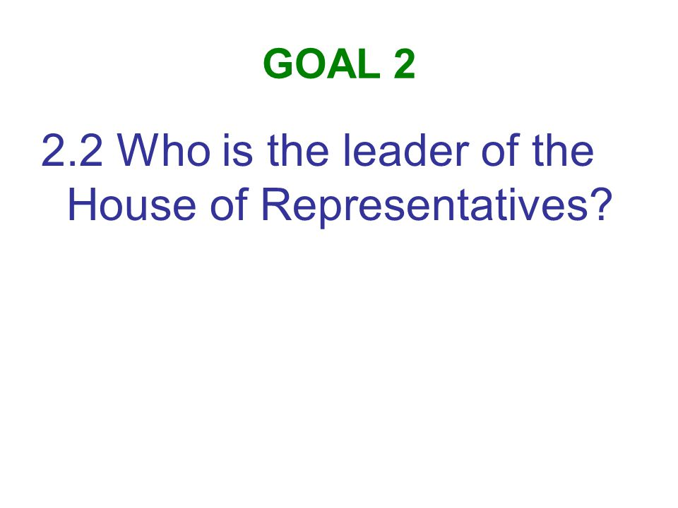 GOAL 2 2.2 Who is the leader of the House of Representatives