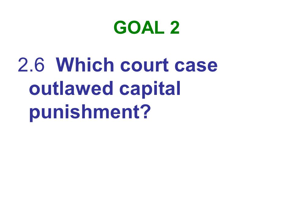 GOAL 2 2.6 Which court case outlawed capital punishment