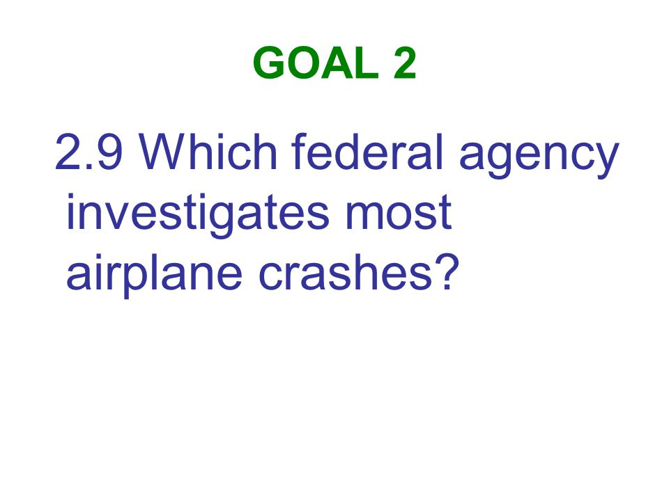 GOAL 2 2.9 Which federal agency investigates most airplane crashes