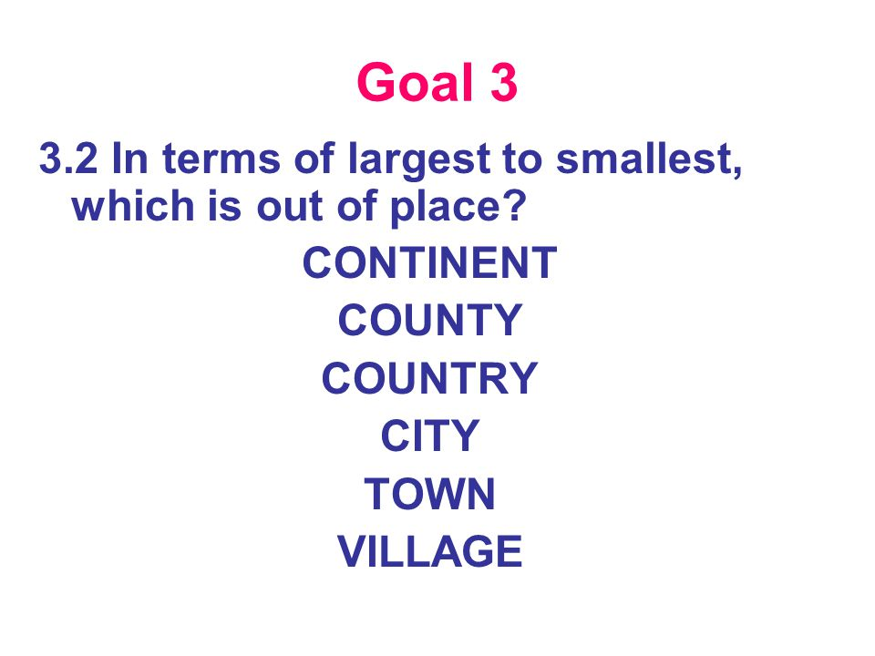 Goal 3 3.2 In terms of largest to smallest, which is out of place.