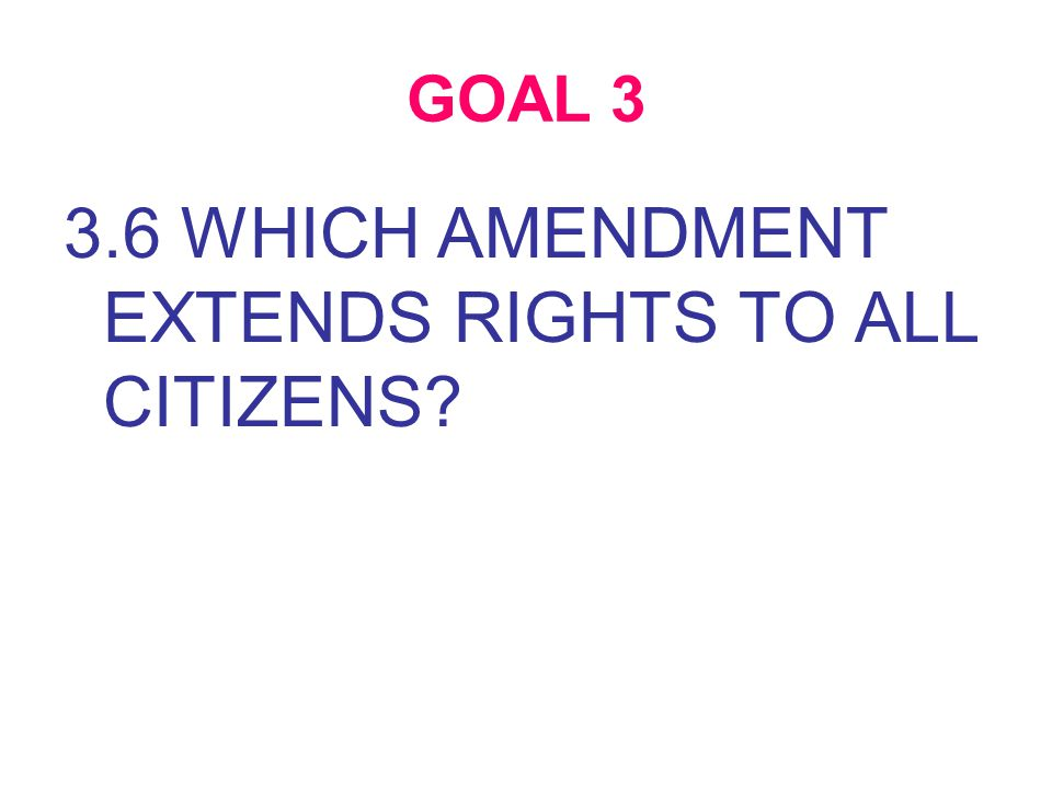GOAL 3 3.6 WHICH AMENDMENT EXTENDS RIGHTS TO ALL CITIZENS