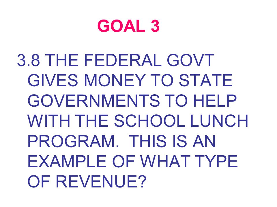 GOAL 3 3.8 THE FEDERAL GOVT GIVES MONEY TO STATE GOVERNMENTS TO HELP WITH THE SCHOOL LUNCH PROGRAM.