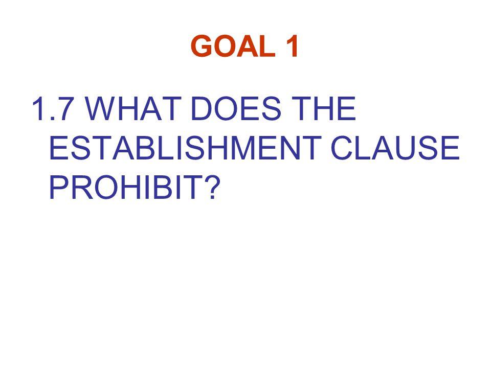 GOAL 1 1.7 WHAT DOES THE ESTABLISHMENT CLAUSE PROHIBIT?