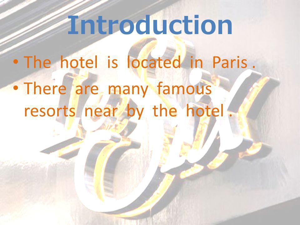 Introduction The hotel is located in Paris. There are many famous resorts near by the hotel.