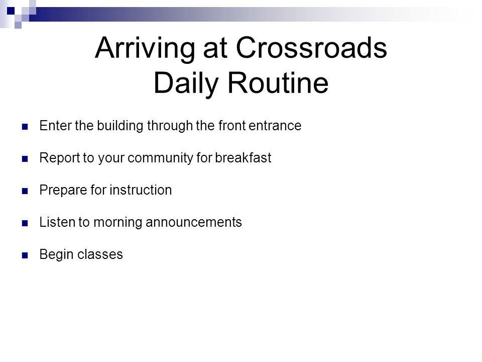 Arriving at Crossroads Daily Routine Enter the building through the front entrance Report to your community for breakfast Prepare for instruction Listen to morning announcements Begin classes