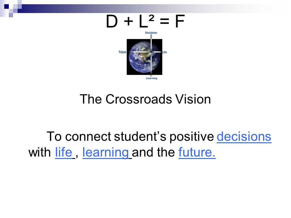D + L² = F The Crossroads Vision To connect students positive decisions with life, learning and the future.
