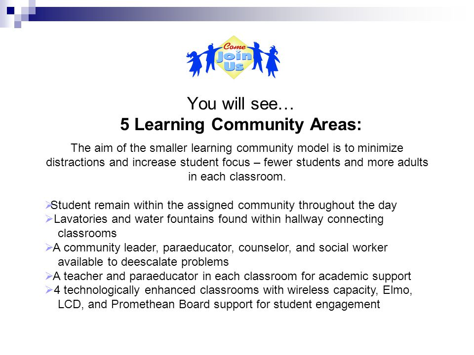 You will see… 5 Learning Community Areas: The aim of the smaller learning community model is to minimize distractions and increase student focus – fewer students and more adults in each classroom.