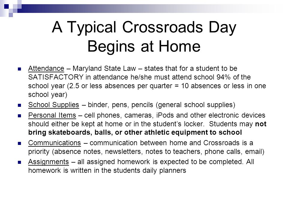 A Typical Crossroads Day Begins at Home Attendance – Maryland State Law – states that for a student to be SATISFACTORY in attendance he/she must attend school 94% of the school year (2.5 or less absences per quarter = 10 absences or less in one school year) School Supplies – binder, pens, pencils (general school supplies) Personal Items – cell phones, cameras, iPods and other electronic devices should either be kept at home or in the students locker.