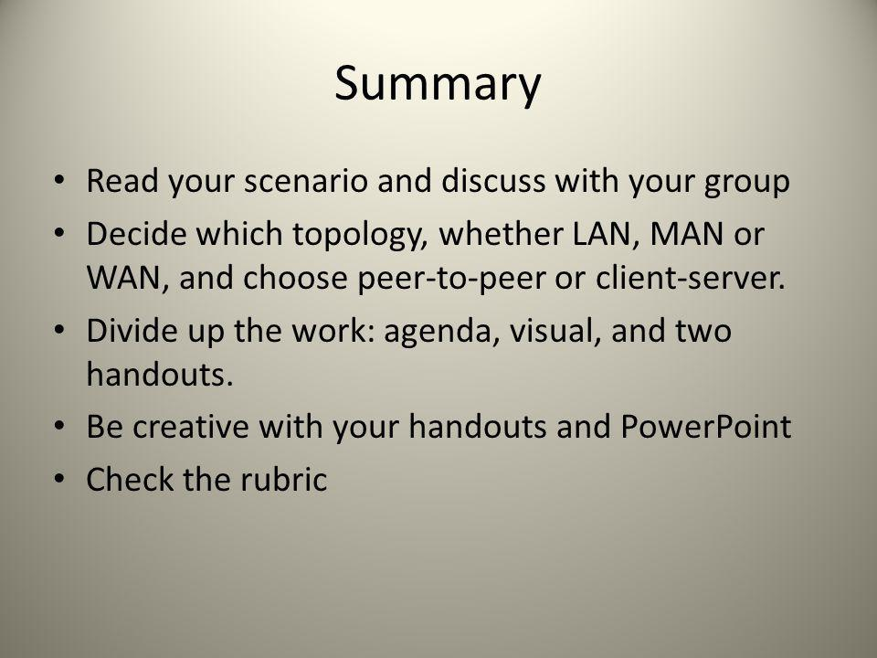 Summary Read your scenario and discuss with your group Decide which topology, whether LAN, MAN or WAN, and choose peer-to-peer or client-server. Divid