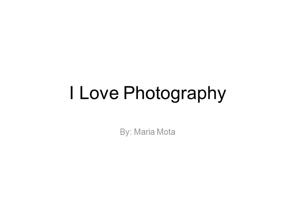 I Love Photography By: Maria Mota
