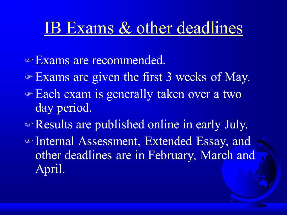 IB Exams & other deadlines F Exams are recommended. F Exams are given the first 3 weeks of May. F Each exam is generally taken over a two day period.
