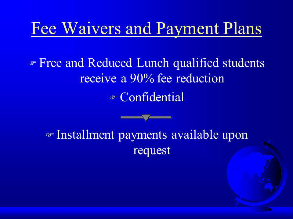 Fee Waivers and Payment Plans F Free and Reduced Lunch qualified students receive a 90% fee reduction F Confidential F Installment payments available