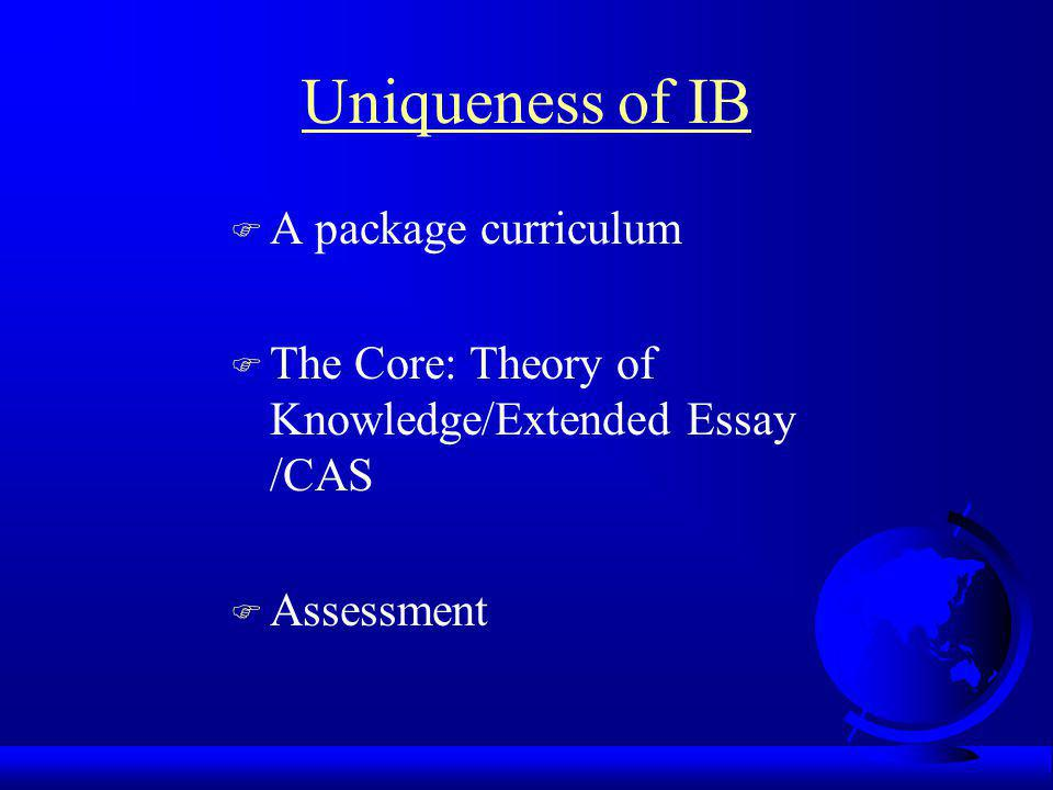 Uniqueness of IB F A package curriculum F The Core: Theory of Knowledge/Extended Essay /CAS F Assessment