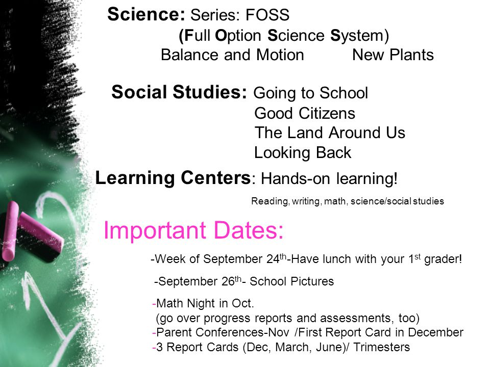 Science: Series: FOSS (Full Option Science System) Balance and MotionNew Plants Social Studies: Going to School Good Citizens The Land Around Us Looking Back Learning Centers : Hands-on learning.