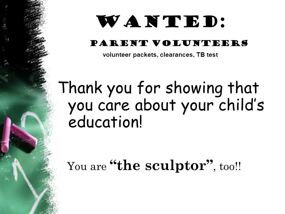 Wanted: parent Volunteers volunteer packets, clearances, TB test Thank you for showing that you care about your childs education.