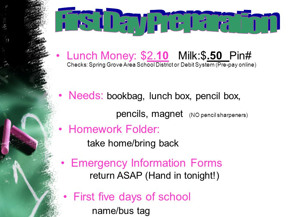 Lunch Money: $2.10 Milk:$.50 Pin# Checks: Spring Grove Area School District or Debit System (Pre-pay online) Needs: bookbag, lunch box, pencil box, pencils, magnet (NO pencil sharpeners) Homework Folder: take home/bring back Emergency Information Forms return ASAP (Hand in tonight!) First five days of school name/bus tag