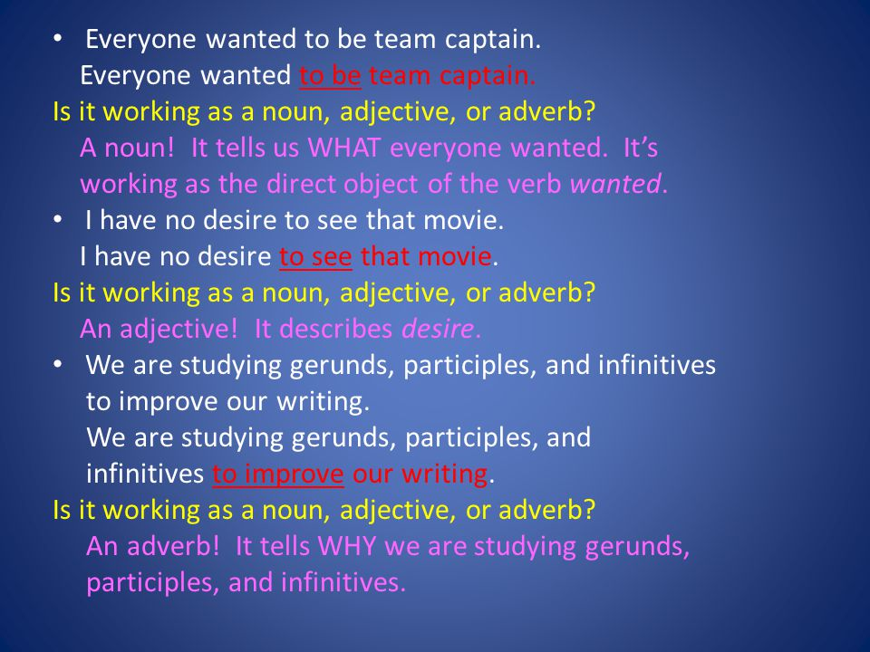 Everyone wanted to be team captain. Is it working as a noun, adjective, or adverb? A noun! It tells us WHAT everyone wanted. Its working as the direct