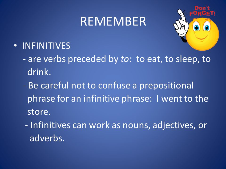 REMEMBER INFINITIVES - are verbs preceded by to: to eat, to sleep, to drink. - Be careful not to confuse a prepositional phrase for an infinitive phra
