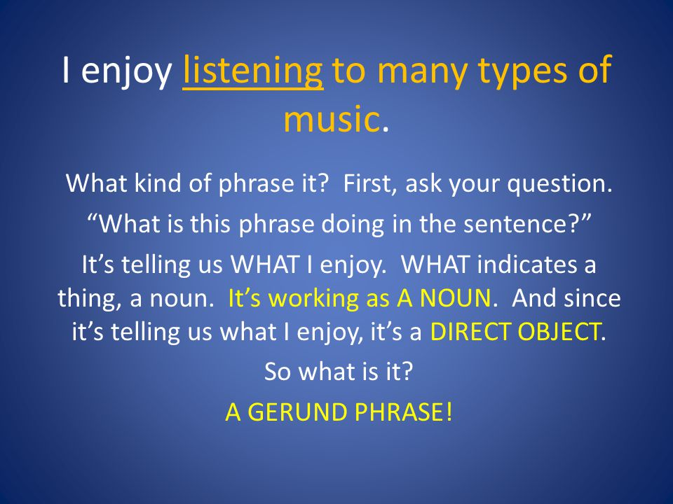 I enjoy listening to many types of music. What kind of phrase it? First, ask your question. What is this phrase doing in the sentence? Its telling us