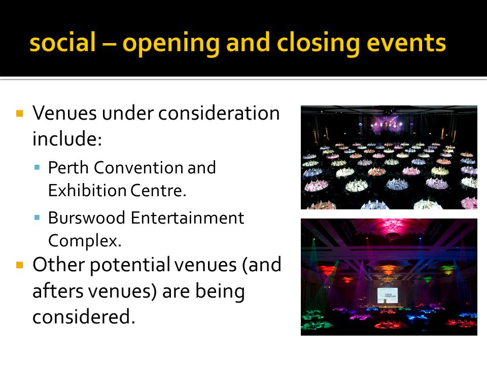 Venues under consideration include: Perth Convention and Exhibition Centre. Burswood Entertainment Complex. Other potential venues (and afters venues)