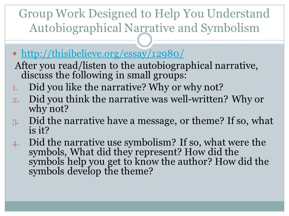 Group Work Designed to Help You Understand Autobiographical Narrative and Symbolism http://thisibelieve.org/essay/12980/ After you read/listen to the autobiographical narrative, discuss the following in small groups: 1.