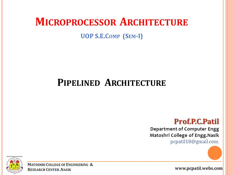 P IPELINED A RCHITECTURE Prof.P.C.Patil Department of Computer Engg Matoshri College of Engg.Nasik pcpatil18@gmail.com. M ICROPROCESSOR A RCHITECTURE