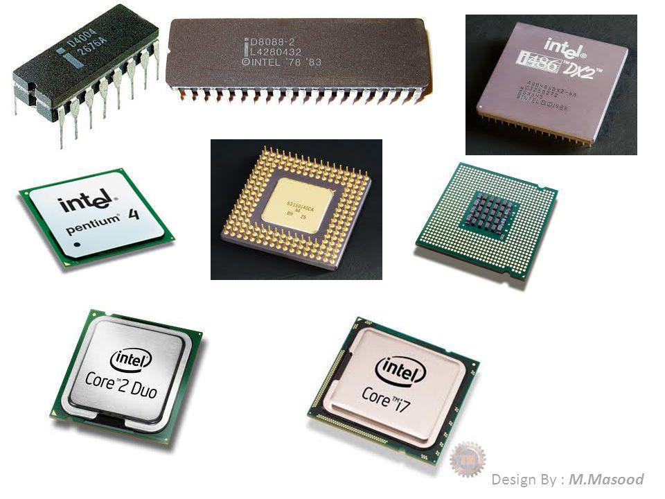 64 Bits I3, i5, i7 Core 2 due Core due /Dual Core Pentium 4 3.00 GHz OR ABOVE 32 Bits Pentium 4 Pentium III Pentium II Pentium I 80486 DX4 80486 DX2 80486 80386 SX 80386 16 Bits 80286 AT 8088 XT 8086 XT 8 Bits 8085 8080 4 Bits 4004 Family of Microprocessor Design By : M.Masood