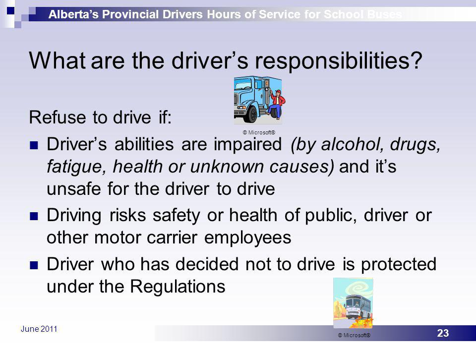 Albertas Provincial Drivers Hours of Service for School Buses June 2011 23 What are the drivers responsibilities? Refuse to drive if: Drivers abilitie